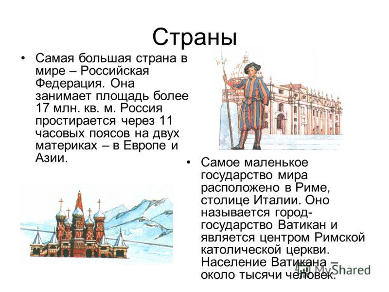 Страны Самая большая страна в мире – Российская Федерация. Она занимает площадь более 17 млн. кв. м. Россия простирается через 11 часовых поясов на двух материках – в Европе и Азии. Самое маленькое государство мира расположено в Риме, столице Италии.