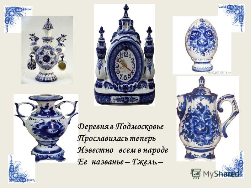 Деревня в Подмосковье Прославилась теперь Известно всем в народе Ее названье – Гжель.–