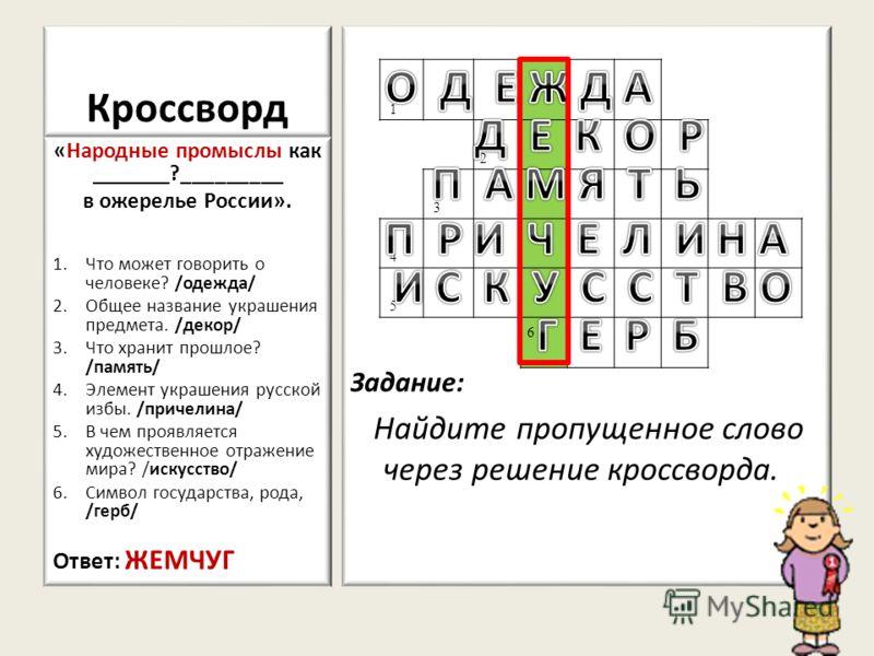 Кроссворд Задание: Найдите пропущенное слово через решение кроссворда. «Народные промыслы как _______?_________ в ожерелье России». 1.Что может говорить о человеке? /одежда/ 2.Общее название украшения предмета. /декор/ 3.Что хранит прошлое? /память/