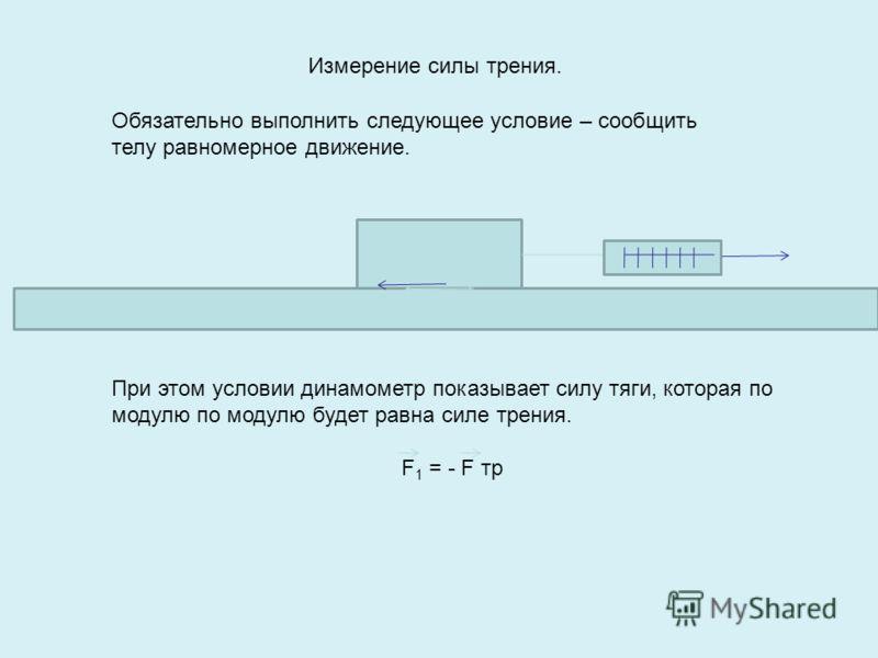 Измерение силы трения. Обязательно выполнить следующее условие – сообщить телу равномерное движение. При этом условии динамометр показывает силу тяги, которая по модулю по модулю будет равна силе трения. F 1 = - F тр
