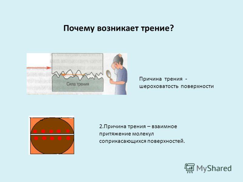 Причина трения - шероховатость поверхности Почему возникает трение? 2.Причина трения – взаимное притяжение молекул соприкасающихся поверхностей.