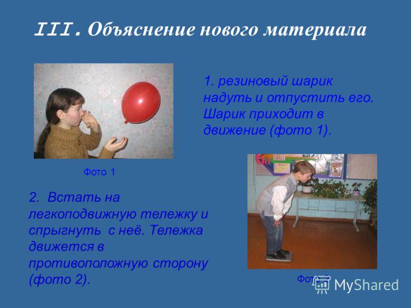 III. Объяснение нового материала 1. резиновый шарик надуть и отпустить его. Шарик приходит в движение (фото 1). Фото 1 Фото 2 2. Встать на легкоподвижную тележку и спрыгнуть с неё. Тележка движется в противоположную сторону (фото 2).