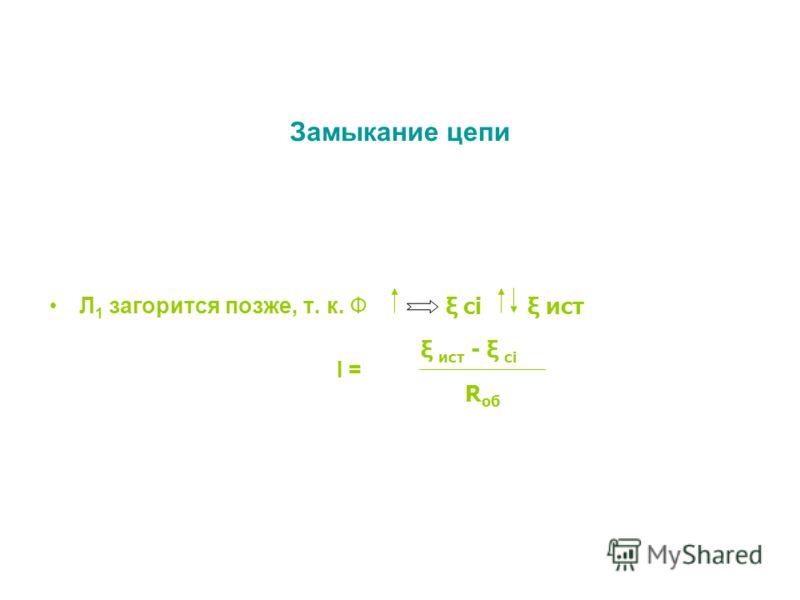 Замыкание цепи Л 1 загорится позже, т. к. Ф I = ξ ист - ξ ci R об ξ ci ξ ист