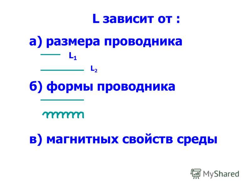 L зависит от : а) размера проводника б) формы проводника в) магнитных свойств среды L1L1 L2L2