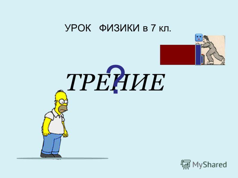 УРОК ФИЗИКИ в 7 кл. ТРЕНИЕ ?
