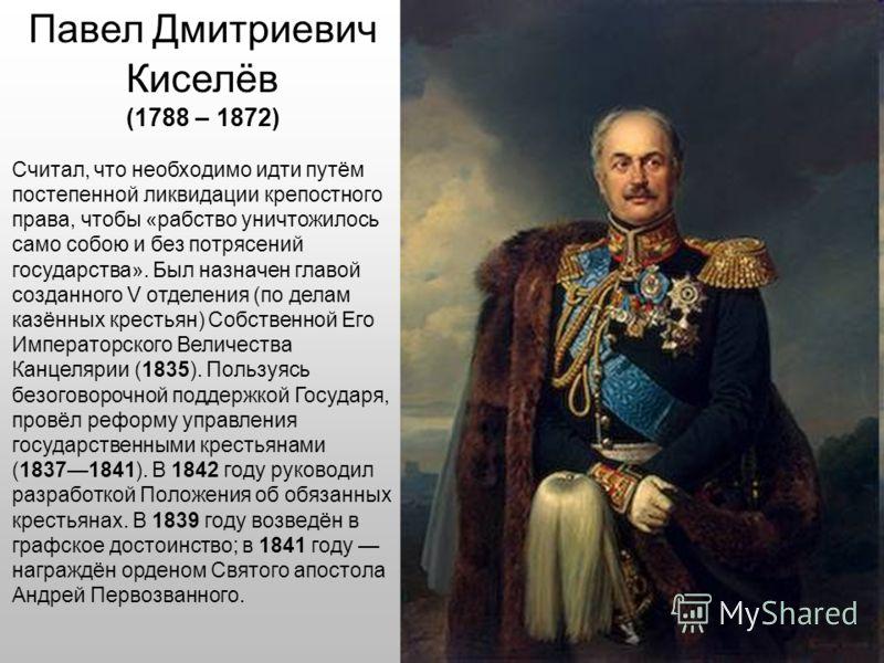 Павел Дмитриевич Киселёв (1788 – 1872) Считал, что необходимо идти путём постепенной ликвидации крепостного права, чтобы «рабство уничтожилось само собою и без потрясений государства». Был назначен главой созданного V отделения (по делам казённых кре