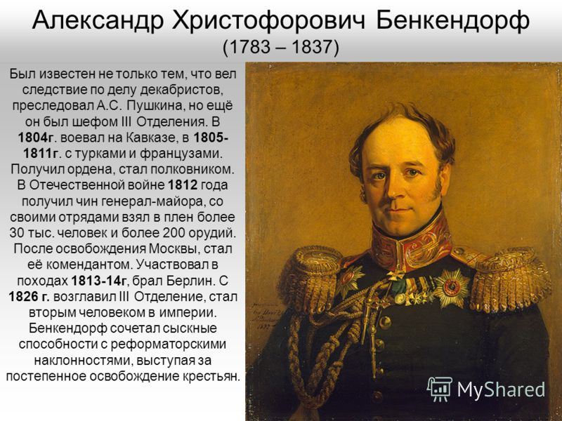 Был известен не только тем, что вел следствие по делу декабристов, преследовал А.С. Пушкина, но ещё он был шефом III Отделения. В 1804г. воевал на Кавказе, в 1805- 1811г. с турками и французами. Получил ордена, стал полковником. В Отечественной войне
