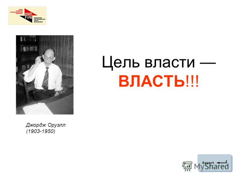 Цель власти ВЛАСТЬ!!! Джордж Оруэлл (1903-1950)