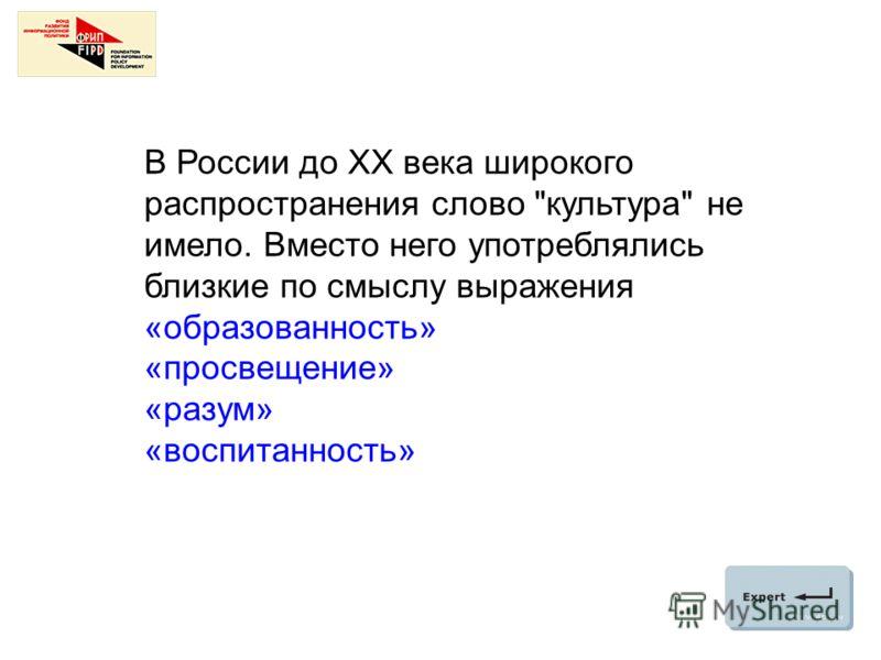 В России до ХХ века широкого распространения слово культура не имело. Вместо него употреблялись близкие по смыслу выражения «образованность» «просвещение» «разум» «воспитанность»
