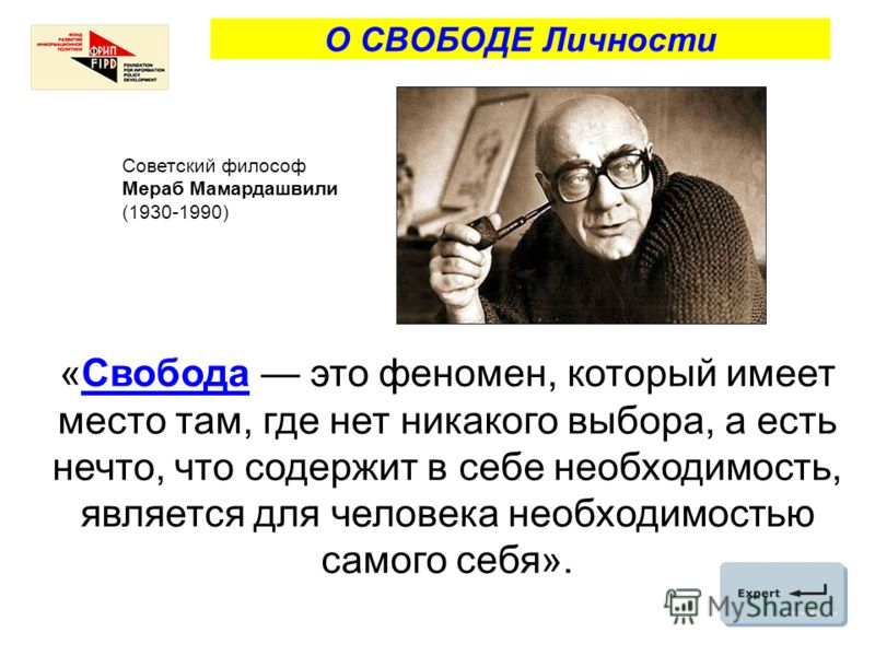 О СВОБОДЕ Личности «Свобода это феномен, который имеет место там, где нет никакого выбора, а есть нечто, что содержит в себе необходимость, является для человека необходимостью самого себя». Советский философ Мераб Мамардашвили (1930-1990)
