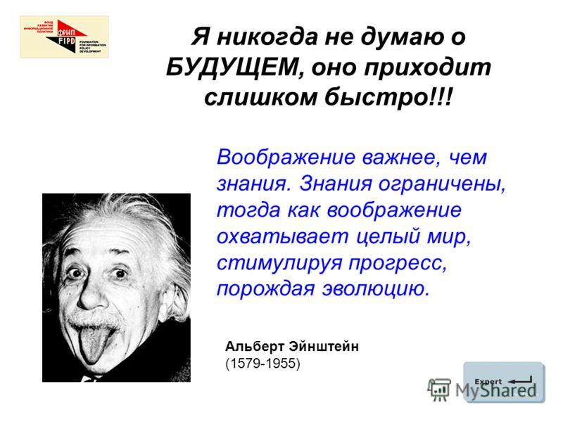 Я никогда не думаю о БУДУЩЕМ, оно приходит слишком быстро!!! Альберт Эйнштейн (1579-1955) Воображение важнее, чем знания. Знания ограничены, тогда как воображение охватывает целый мир, стимулируя прогресс, порождая эволюцию.