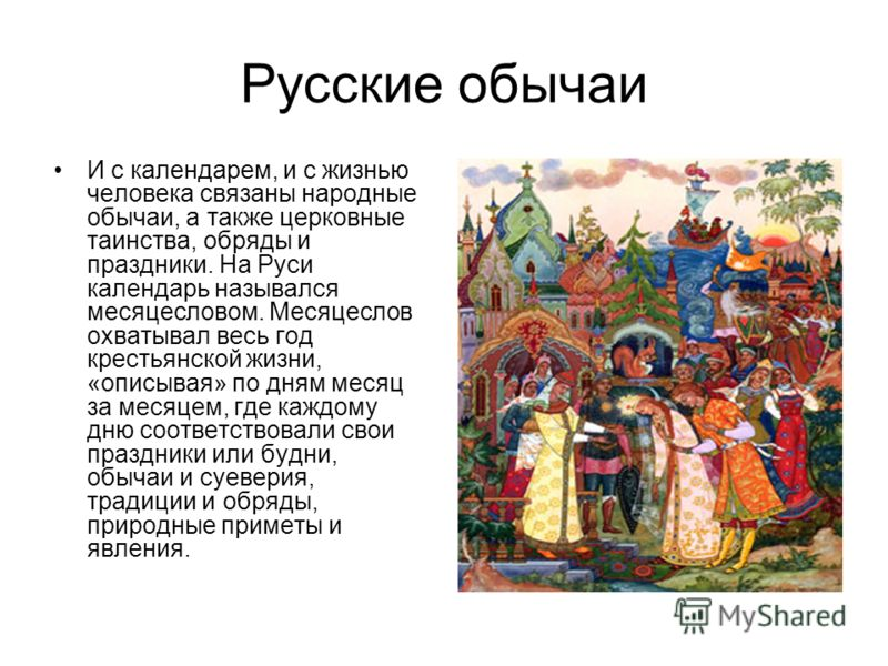 Русские обычаи И с календарем, и с жизнью человека связаны народные обычаи, а также церковные таинства, обряды и праздники. На Руси календарь назывался месяцесловом. Месяцеслов охватывал весь год крестьянской жизни, «описывая» по дням месяц за месяце