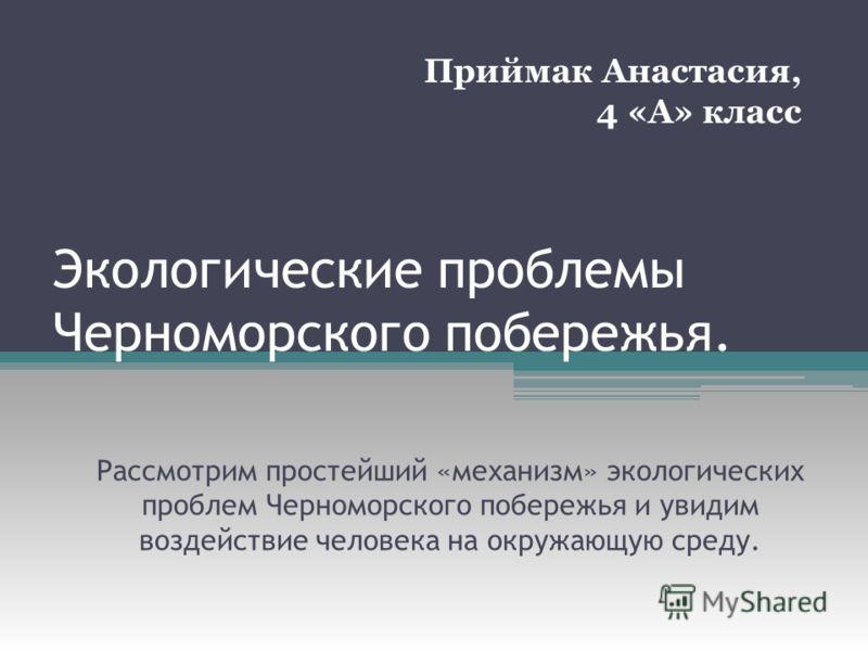 Экологические проблемы Черноморского побережья. Рассмотрим простейший «механизм» экологических проблем Черноморского побережья и увидим воздействие человека на окружающую среду. Приймак Анастасия, 4 «А» класс