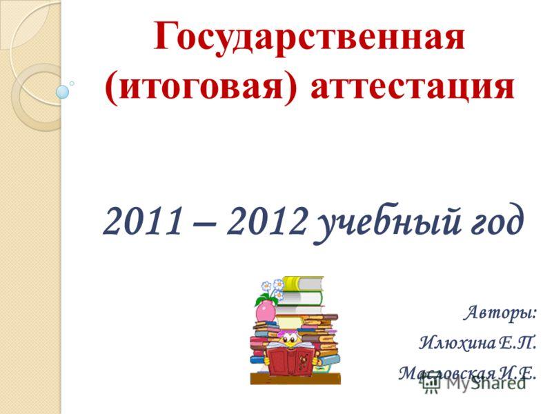 Государственная (итоговая) аттестация 2011 – 2012 учебный год Авторы: Илюхина Е.П. Масловская И.Е.