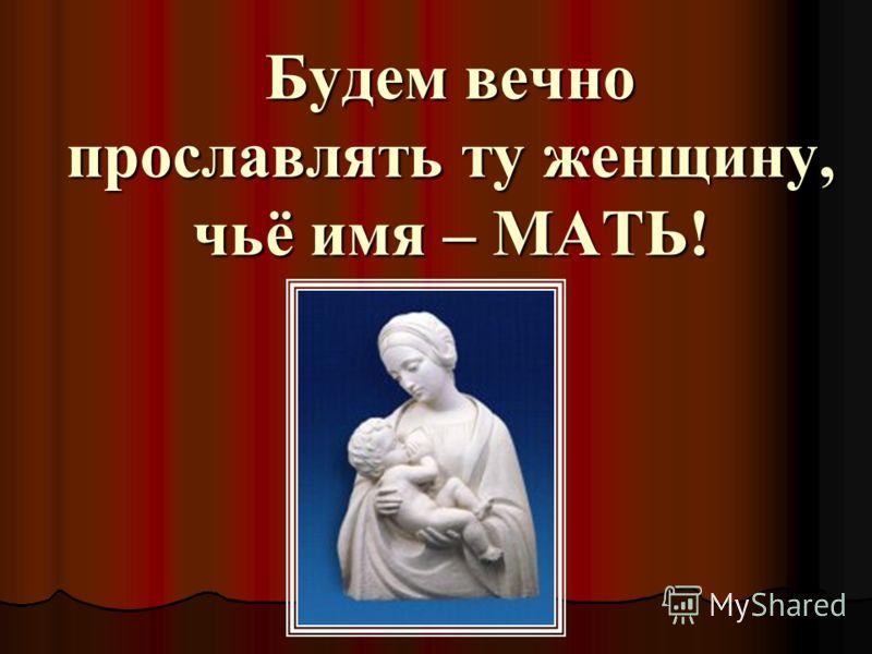 Будем вечно прославлять ту женщину, чьё имя – МАТЬ!