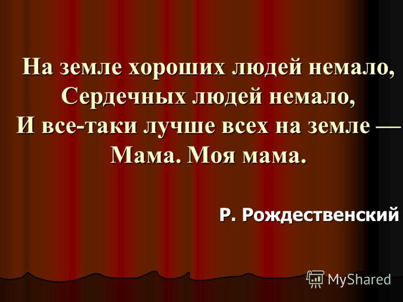 На земле хороших людей немало, Сердечных людей немало, И все-таки лучше всех на земле Мама. Моя мама. Р. Рождественский
