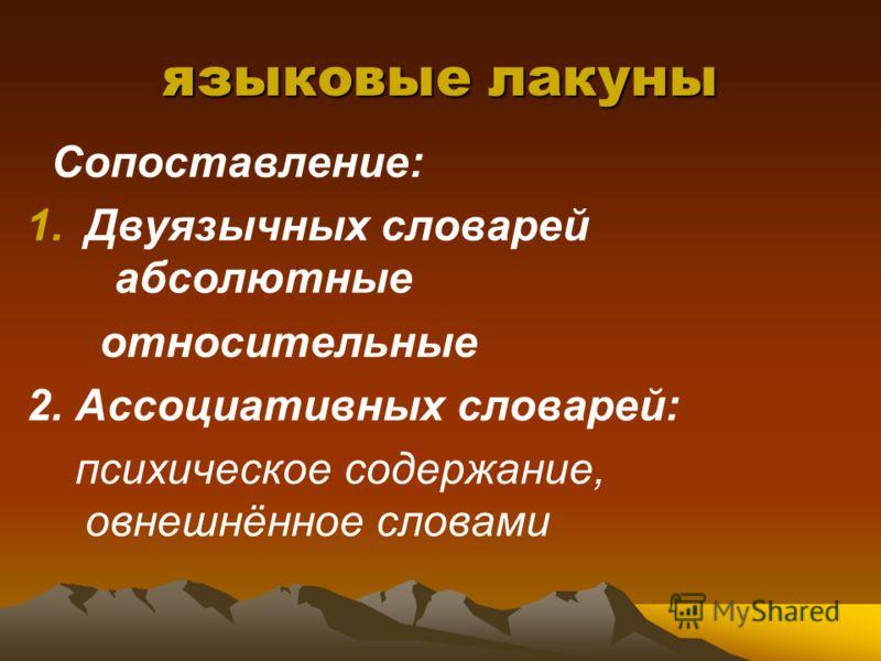 языковые лакуны Сопоставление: 1.Двуязычных словарей абсолютные относительные 2. Ассоциативных словарей: психическое содержание, овнешнённое словами