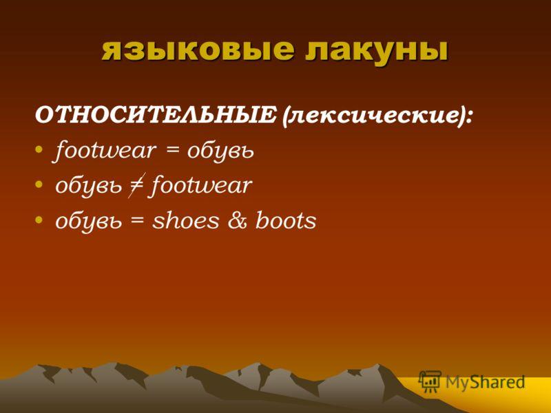 языковые лакуны ОТНОСИТЕЛЬНЫЕ (лексические): footwear = обувь обувь footwear обувь = shoes & boots