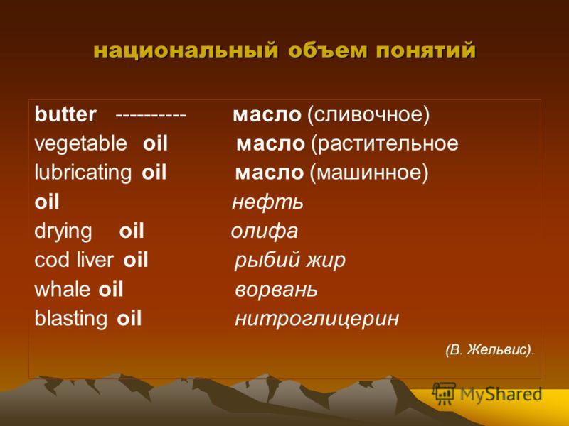 национальный объем понятий butter ---------- масло (сливочное) vegetable oil масло (растительное lubricating oil масло (машинное) oil нефть drying oil олифа cod liver oil рыбий жир whale oil ворвань blasting oil нитроглицерин (В. Жельвис).