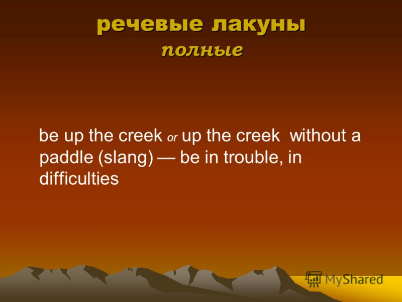 речевые лакуны полные be up the creek or up the creek without a paddle (slang) be in trouble, in difficulties