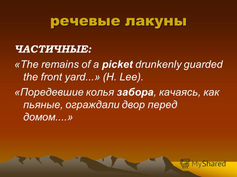 речевые лакуны ЧАСТИЧНЫЕ: «The remains of a picket drunkenly guarded the front yard...» (H. Lee). «Поредевшие колья забора, качаясь, как пьяные, ограждали двор перед домом....»