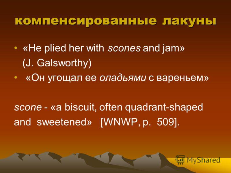 компенсированные лакуны «Не plied her with scones and jam» (J. Galsworthy) «Он угощал ее оладьями с вареньем» scone - «a biscuit, often quadrant-shaped and sweetened» [WNWP, p. 509].