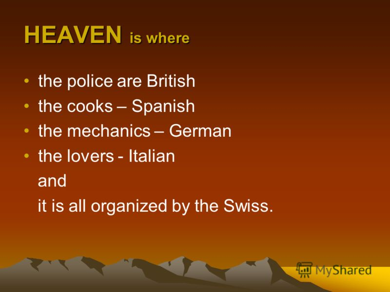 HEAVEN is where the police are British the cooks – Spanish the mechanics – German the lovers - Italian and it is all organized by the Swiss.