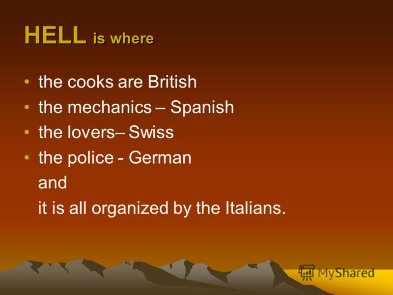 HELL is where the cooks are British the mechanics – Spanish the lovers– Swiss the police - German and it is all organized by the Italians.