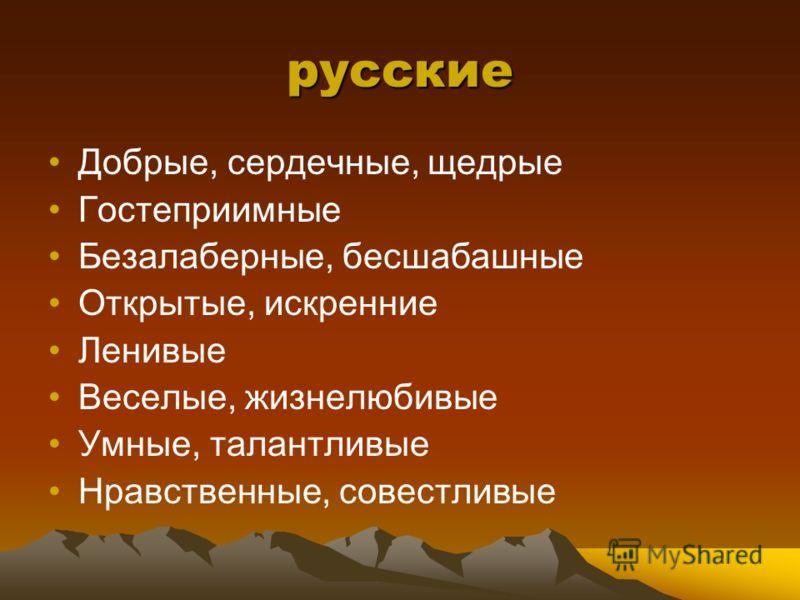 русские Добрые, сердечные, щедрые Гостеприимные Безалаберные, бесшабашные Открытые, искренние Ленивые Веселые, жизнелюбивые Умные, талантливые Нравственные, совестливые