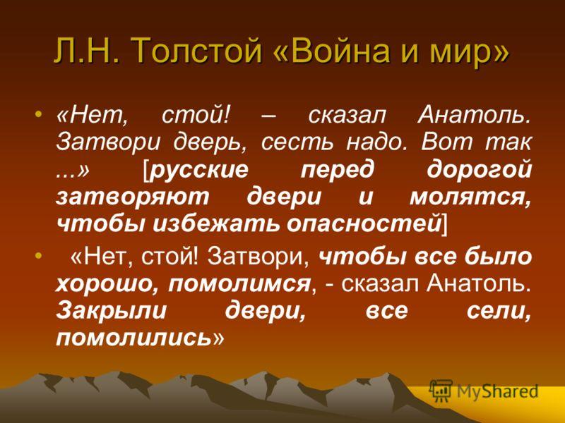 Л.Н. Толстой «Война и мир» «Нет, стой! – сказал Анатоль. Затвори дверь, сесть надо. Вот так...» [русские перед дорогой затворяют двери и молятся, чтобы избежать опасностей] «Нет, стой! Затвори, чтобы все было хорошо, помолимся, - сказал Анатоль. Закр