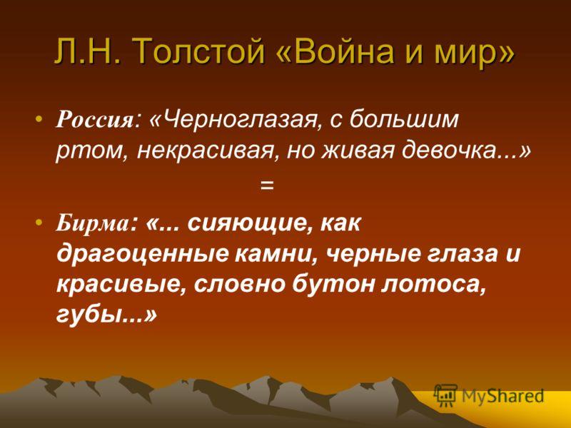 Л.Н. Толстой «Война и мир» Россия : «Черноглазая, с большим ртом, некрасивая, но живая девочка...» = Бирма : «... сияющие, как драгоценные камни, черные глаза и красивые, словно бутон лотоса, губы...»
