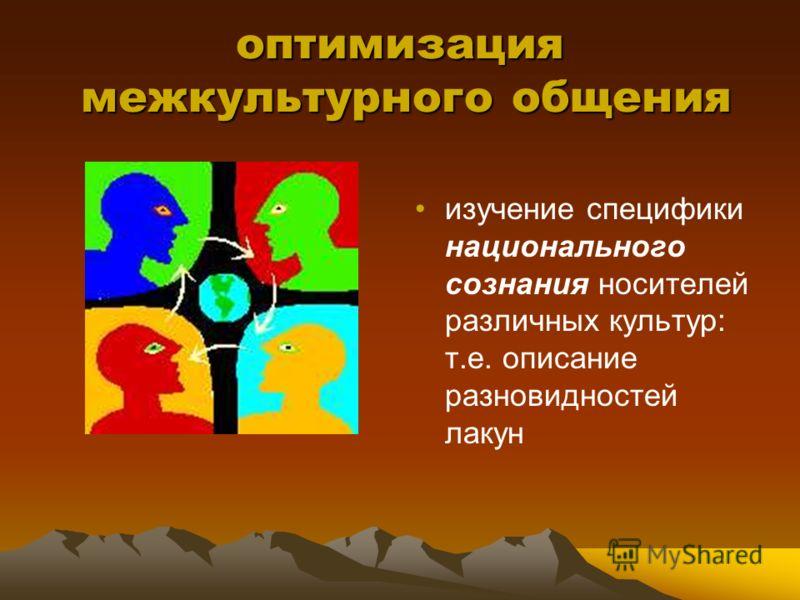 оптимизация межкультурного общения изучение специфики национального сознания носителей различных культур: т.е. описание разновидностей лакун
