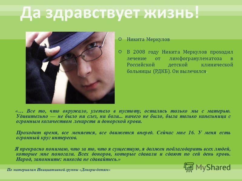 Никита Меркулов В 2008 году Никита Меркулов проходил лечение от лимфогранулематоза в Российской детской клинической больницы ( РДКБ ). Он вылечился. «… Все то, что окружало, улетело в пустоту, остались только мы с матерью. Удивительно –– не было ни с