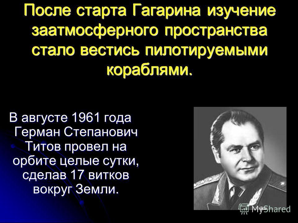 После старта Гагарина изучение заатмосферного пространства стало вестись пилотируемыми кораблями. В августе 1961 года Герман Степанович Титов провел на орбите целые сутки, сделав 17 витков вокруг Земли.