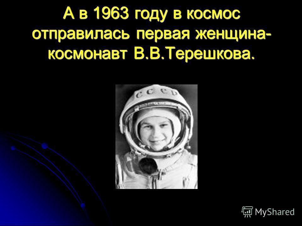 А в 1963 году в космос отправилась первая женщина- космонавт В.В.Терешкова.