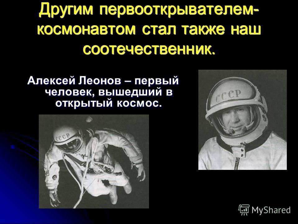 Другим первооткрывателем- космонавтом стал также наш соотечественник. Алексей Леонов – первый человек, вышедший в открытый космос.
