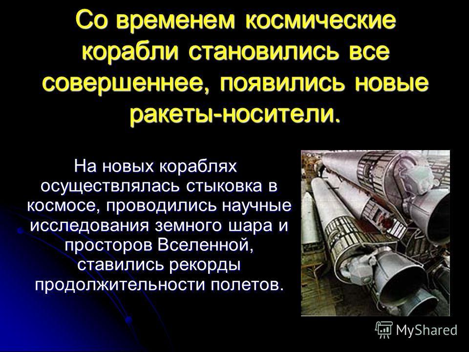Со временем космические корабли становились все совершеннее, появились новые ракеты-носители. На новых кораблях осуществлялась стыковка в космосе, про