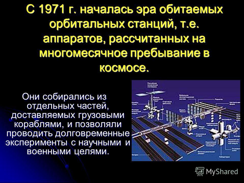 С 1971 г. началась эра обитаемых орбитальных станций, т.е. аппаратов, рассчитанных на многомесячное пребывание в космосе. Они собирались из отдельных