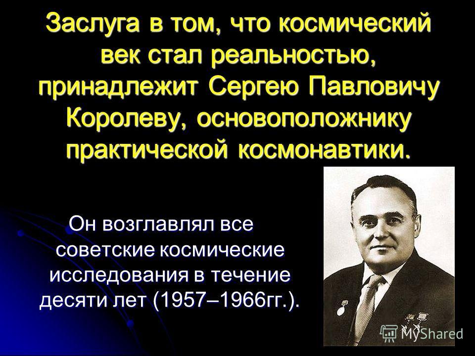 Заслуга в том, что космический век стал реальностью, принадлежит Сергею Павловичу Королеву, основоположнику практической космонавтики. Он возглавлял все советские космические исследования в течение десяти лет (1957–1966гг.).