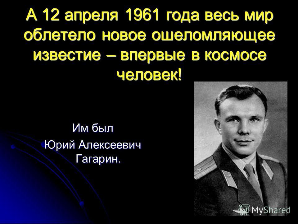 А 12 апреля 1961 года весь мир облетело новое ошеломляющее известие – впервые в космосе человек! Им был Юрий Алексеевич Гагарин.