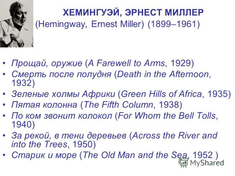 ХЕМИНГУЭЙ, ЭРНЕСТ МИЛЛЕР (Hemingway, Ernest Miller) (1899–1961) Прощай, оружие (A Farewell to Arms, 1929) Смерть после полудня (Death in the Afternoon, 1932) Зеленые холмы Африки (Green Hills of Africa, 1935) Пятая колонна (The Fifth Column, 1938) По
