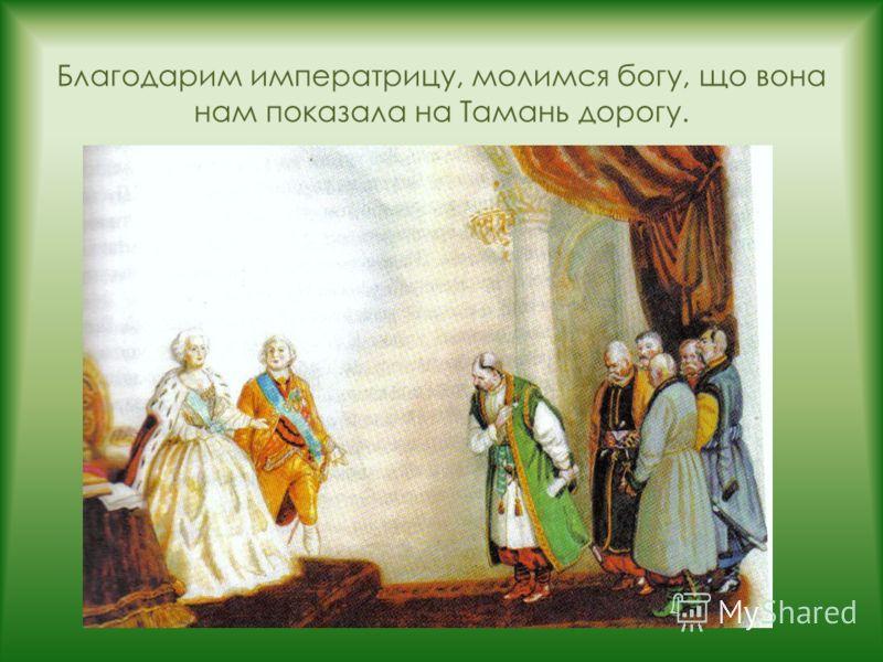 Благодарим императрицу, молимся богу, що вона нам показала на Тамань дорогу.
