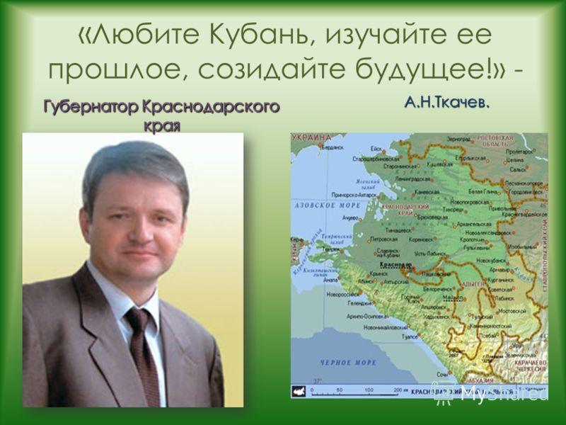 « Любите Кубань, изучайте ее прошлое, созидайте будущее!» - А.Н.Ткачев.