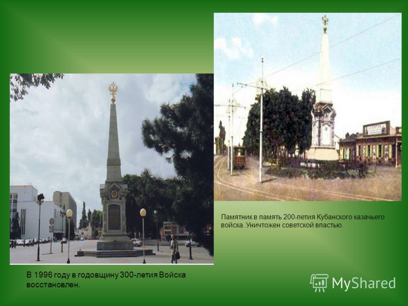 Памятник в память 200-летия Кубанского казачьего войска. Уничтожен советской властью. В 1996 году в годовщину 300-летия Войска восстановлен.