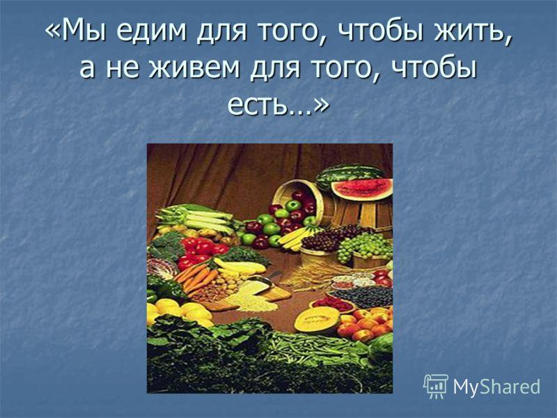 «Мы едим для того, чтобы жить, а не живем для того, чтобы есть…»