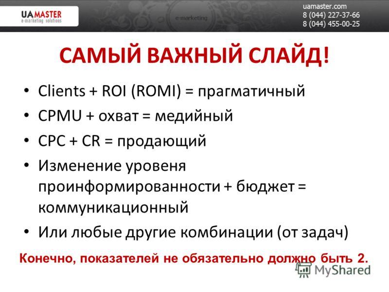 САМЫЙ ВАЖНЫЙ СЛАЙД! Clients + ROI (ROMI) = прагматичный CPMU + охват = медийный CPC + CR = продающий Изменение уровеня проинформированности + бюджет = коммуникационный Или любые другие комбинации (от задач) Конечно, показателей не обязательно должно