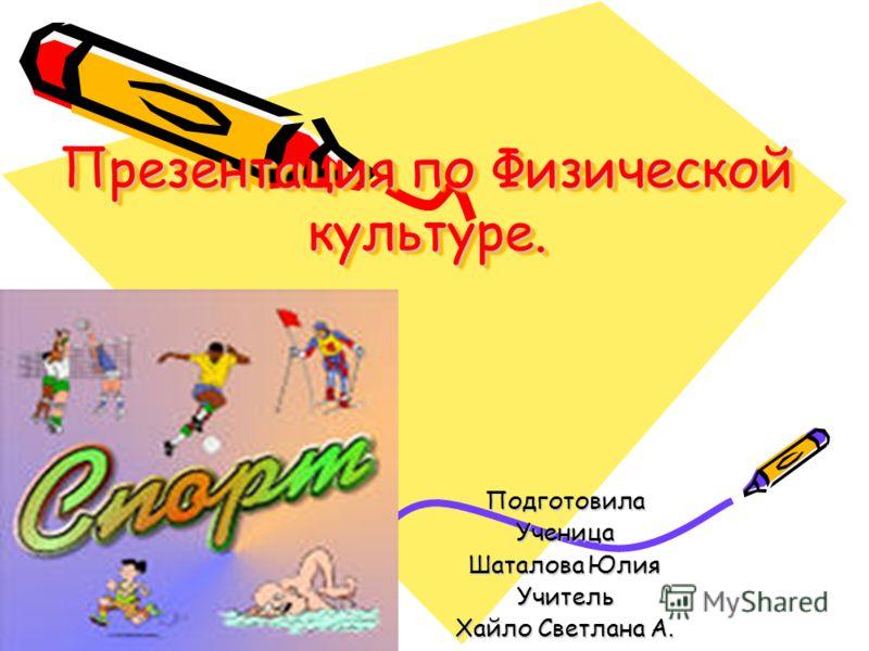 Презентация по Физической культуре. ПодготовилаУченица Шаталова Юлия Учитель Хайло Светлана А.