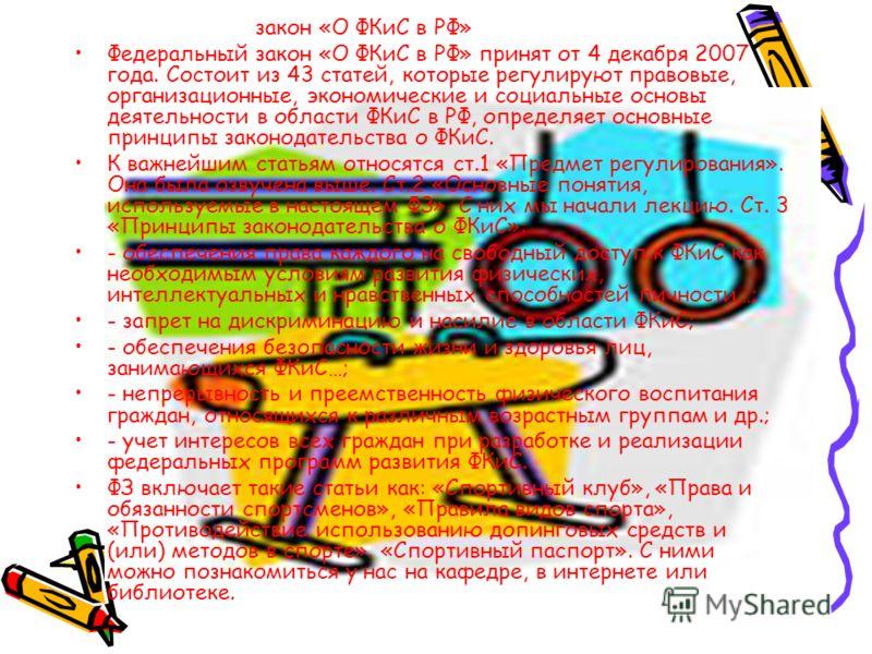 Федеральный закон «О ФКиС в РФ» Федеральный закон «О ФКиС в РФ» принят от 4 декабря 2007 года. Состоит из 43 статей, которые регулируют правовые, организационные, экономические и социальные основы деятельности в области ФКиС в РФ, определяет основные