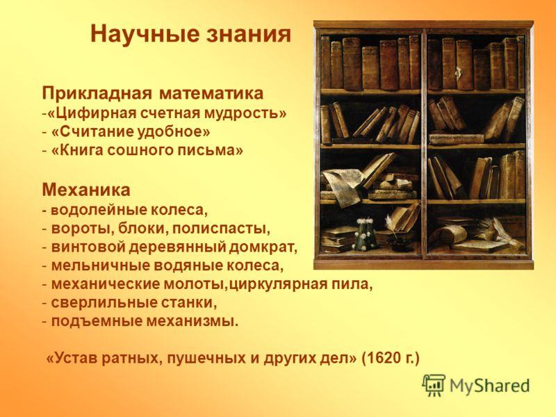 Научные знания Прикладная математика -«Цифирная счетная мудрость» - «Считание удобное» - «Книга сошного письма» Механика - в одолейные колеса, - вороты, блоки, полиспасты, - винтовой деревянный домкрат, - мельничные водяные колеса, - механические мол