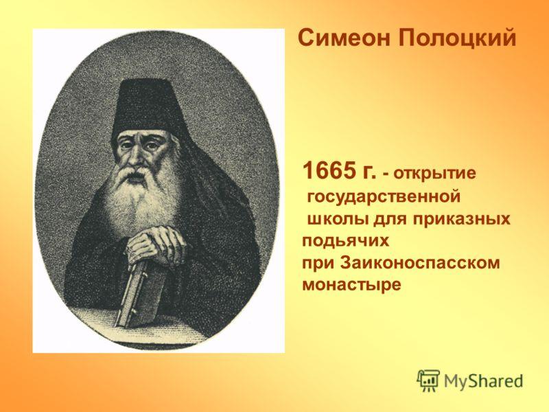 Симеон Полоцкий 1665 г. - открытие государственной школы для приказных подьячих при Заиконоспасском монастыре